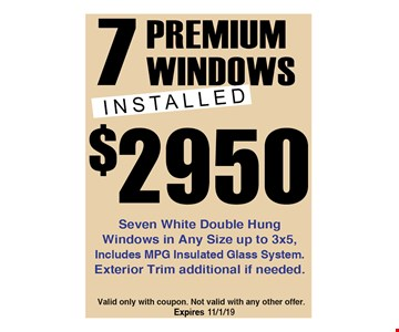 7 Premium Windows Installed $2950. Seven white double hung windows in any size up to 3x5, includes MPG insulated glass system. Exterior trim additional if needed. Valid only with coupon. Not valid with any other offer. Expires 12/6/19.