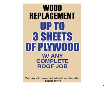 Wood Replacement Up to 3 Sheets of plywood w/any complete roof job. Valid only with coupon. Not valid with any other offer. Expires 12/6/19.