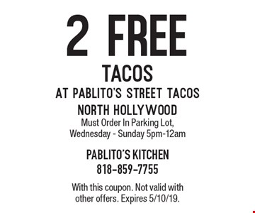 2 Free tacos at Pablito's Street Tacos north hollywood Must Order In Parking Lot, Wednesday - Sunday 5pm-12am. With this coupon. Not valid with other offers. Expires 5/10/19.