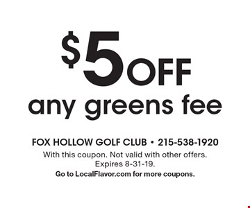 $5 Off any greens fee. With this coupon. Not valid with other offers. Expires 8-31-19. Go to LocalFlavor.com for more coupons.