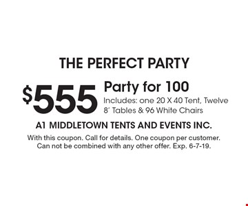 $555 Party for 100. Includes: one 20 X 40 Tent, Twelve 8' Tables & 96 White Chairs. With this coupon. Call for details. One coupon per customer. Can not be combined with any other offer. Exp. 6-7-19.