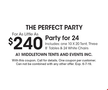 $240 Party for 24. Includes: one 10 X 20 Tent, Three 8' Tables & 24 White Chairs. With this coupon. Call for details. One coupon per customer. Can not be combined with any other offer. Exp. 6-7-19.