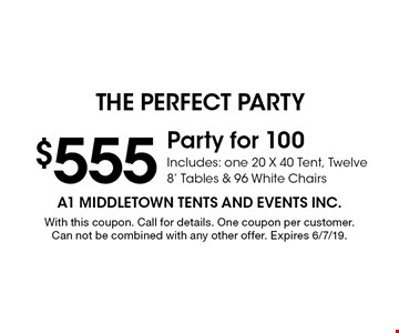 $555 Party for 100 Includes: one 20 X 40 Tent, Twelve 8' Tables & 96 White Chairs. With this coupon. Call for details. One coupon per customer. Can not be combined with any other offer. Expires 6/7/19.