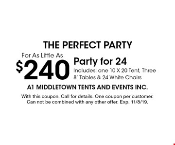 $240 Party for 24. Includes: one 10 X 20 Tent, Three 8' Tables & 24 White Chairs. With this coupon. Call for details. One coupon per customer. Can not be combined with any other offer. Exp. 11/8/19.