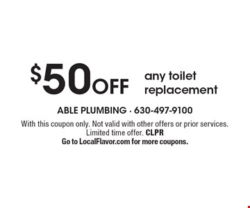 $50 Off any toilet replacement. With this coupon only. Not valid with other offers or prior services. Limited time offer. CLPR Go to LocalFlavor.com for more coupons.