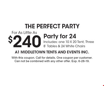 $240 Party for 24 Includes: one 10 X 20 Tent, Three 8' Tables & 24 White Chairs. With this coupon. Call for details. One coupon per customer. Can not be combined with any other offer. Exp. 6-28-19.
