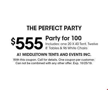 $555 Party for 100 Includes: one 20 X 40 Tent, Twelve 8' Tables & 96 White Chairs. With this coupon. Call for details. One coupon per customer. Can not be combined with any other offer. Exp. 10/25/19.