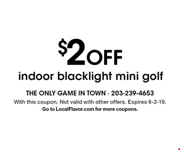 $2 off indoor blacklight mini golf. With this coupon. Not valid with other offers. Expires 6-2-19. Go to LocalFlavor.com for more coupons.