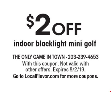 $2 OFF indoor blacklight mini golf. With this coupon. Not valid with other offers. Expires 8/2/19. Go to LocalFlavor.com for more coupons.