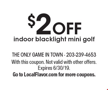 $2 OFF indoor blacklight mini golf. With this coupon. Not valid with other offers. Expires 6/30/19. Go to LocalFlavor.com for more coupons.