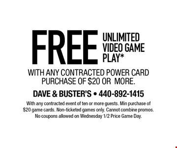 FREE UNLIMITED VIDEO GAME PLAY* WITH ANY CONTRACTED POWER CARD PURCHASE OF $20 OR MORE. With any contracted event of ten or more guests. Min purchase of $20 game cards. Non-ticketed games only. Cannot combine promos. No coupons allowed on Wednesday 1/2 Price Game Day.
