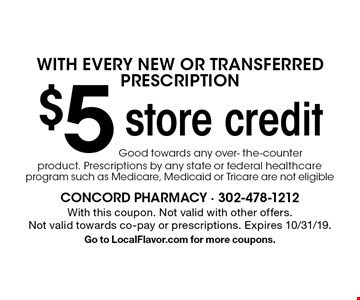 $5 store credit with every new or transferred prescription. Good towards any over- the-counter product. Prescriptions by any state or federal healthcare program such as Medicare, Medicaid or Tricare are not eligible. With this coupon. Not valid with other offers. Not valid towards co-pay or prescriptions. Expires 10/31/19. Go to LocalFlavor.com for more coupons.