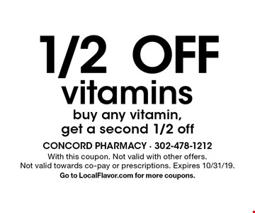 1/2 OFF vitamins buy any vitamin, get a second 1/2 off. With this coupon. Not valid with other offers. Not valid towards co-pay or prescriptions. Expires 10/31/19. Go to LocalFlavor.com for more coupons.