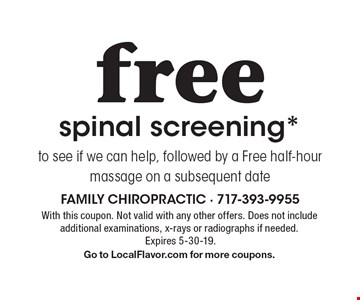 free spinal screening* to see if we can help, followed by a Free half-hour massage on a subsequent date. With this coupon. Not valid with any other offers. Does not include additional examinations, x-rays or radiographs if needed. Expires 5-30-19. Go to LocalFlavor.com for more coupons.