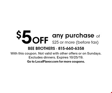 $5 Off any purchase of $25 or more (before tax). With this coupon. Not valid with other offers or on Sundays. Excludes dinners. Expires 10/25/19. Go to LocalFlavor.com for more coupons.