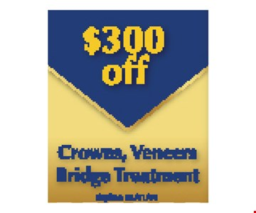 $300 Off Crowns, Veneers Bridge treatment. Expires 5/10/19.