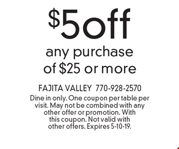 $5off any purchase of $25 or more. Dine in only. One coupon per table per visit. May not be combined with any other offer or promotion. With this coupon. Not valid with other offers. Expires 5-10-19.