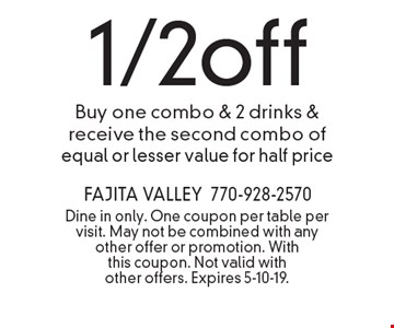 1/2off Buy one combo & 2 drinks & receive the second combo of equal or lesser value for half price. Dine in only. One coupon per table per visit. May not be combined with any other offer or promotion. With this coupon. Not valid with other offers. Expires 5-10-19.