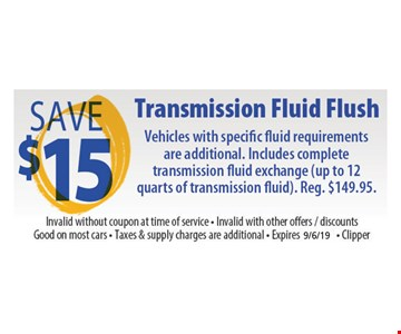 Save $15 Transmission fluid flush. Vehicles with specific fluid requirements are additional. Includes complete transmission fluid exchange (up to 12 quarts of transmission fluid). Invalid without coupon at time of service. Invalid with other offers, discounts. Good on most cars. Taxes & supply charges are additional. Clipper