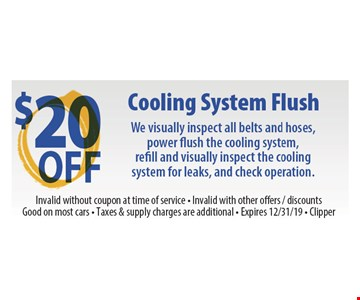 $20 off Cooling system flush. We visually inspect all belts and hoses, power flush the cooling system, refill and visually inspect the cooling system for leaks, and check operation. Invalid without coupon at time of service. Invalid with other offers, discounts. Good on most cars. Taxes & supply charges are additional. Expires 12/31/19 Clipper