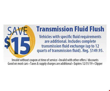 Save $15 Transmission fluid flush. Vehicles with specific fluid requirements are additional. Includes complete transmission fluid exchange (up to 12 quarts of transmission fluid). Reg. $149.95. Invalid without coupon at time of service. Invalid with other offers, discounts. Good on most cars. Taxes & supply charges are additional. Expires 12/31/19 Clipper