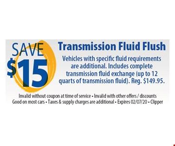 Save $15 Transmission fluid flush. Vehicles with specific fluid requirements are additional. Includes complete transmission fluid exchange (up to 12 quarts of transmission fluid). Reg. $149.95. Invalid without coupon at time of service. Invalid with other offers, discounts. Good on most cars. Taxes & supply charges are additional. Clipper