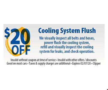 $20 off Cooling system flush. We visually inspect all belts and hoses, power flush the cooling system, refill and visually inspect the cooling system for leaks, and check operation. Invalid without coupon at time of service. Invalid with other offers, discounts. Good on most cars. Taxes & supply charges are additional. Clipper