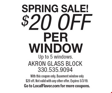 SPRING SALE! $20 off per window Up to 5 windows.. With this coupon only. Basement window only$20 off. Not valid with any other offer. Expires 5/3/19. Go to LocalFlavor.com for more coupons.