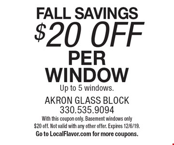 FALL SAVINGS. $20 OFF per window. Up to 5 windows. With this coupon only. Basement windows only $20 off. Not valid with any other offer. Expires 12/6/19. Go to LocalFlavor.com for more coupons.