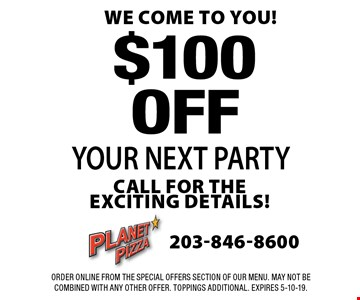 WE COME TO YOU! $100 OFF YOUR NEXT PARTY CALL FOR THE EXCITING DETAILS! Order Online from the special offers section of our menu. May not be combined with any other offer. Toppings Additional. Expires 5-10-19.