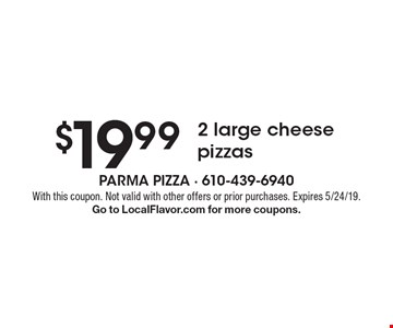 $19.99 2 large cheese pizzas. With this coupon. Not valid with other offers or prior purchases. Expires 5/24/19. Go to LocalFlavor.com for more coupons.