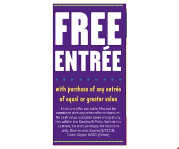 Free entree with purchase of any entree of equal or greater value. Limit one offer per table. May not be combined with any other offer or discount. No cash value. Excludes taxes and gratuity. Not valid in the Cantina & Patio. Valid at the Eastvale, CA and Las Vegas, NV locations only. Dine-in only. Expires 8/31/19. Code: Clipper BOGO. (Chino)