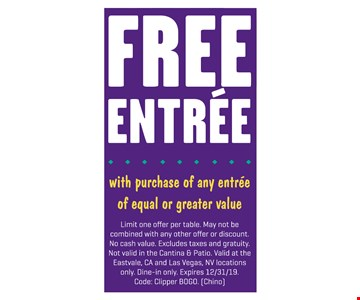 Free entree with purchase of any entree of equal or greater value. Limit one offer per table. May not be combined with any other offer or discount. No cash value. Excludes taxes and gratuity. Not valid in the Cantina & Patio. Valid at the Eastvale, CA and Las Vegas, NV locations only. Dine-in only. Expires12/31/19. Code: Clipper BOGO. (Chino)