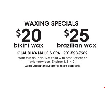 Waxing specials. $20 bikini wax. $25 brazilian wax. With this coupon. Not valid with other offers or prior services. Expires 5/31/19. Go to LocalFlavor.com for more coupons.