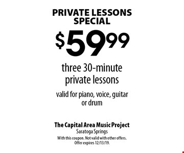 PRIVATE LESSONS SPECIAL. $59.99 for three 30-minute private lessons, valid for piano, voice, guitar or drum. With this coupon. Not valid with other offers or prior purchases. Offer expires 12/13/19.