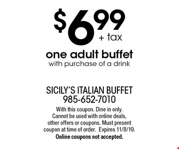 $6.99 + tax one adult buffet with purchase of a drink. With this coupon. Dine in only. Cannot be used with online deals, other offers or coupons. Must present coupon at time of order.Expires 11/8/19.Online coupons not accepted.