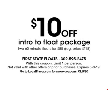$10 OFF intro to float package two 60 minute floats for $88 (reg. price $118). With this coupon. Limit 1 per person.Not valid with other offers or prior purchases. Expires 5-3-19. Go to LocalFlavor.com for more coupons. CLIP20
