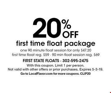20% OFF first time float package. One 90 minute float session for only $47.20. First time float reg. $59 - 90 min float session reg. $69. With this coupon. Limit 1 per person.Not valid with other offers or prior purchases. Expires 5-3-19.Go to LocalFlavor.com for more coupons. CLIP20