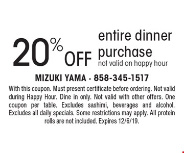20% off entire dinner purchase, not valid on happy hour. With this coupon. Must present certificate before ordering. Not valid during Happy Hour. Dine in only. Not valid with other offers. One coupon per table. Excludes sashimi, beverages and alcohol. Excludes all daily specials. Some restrictions may apply. All protein rolls are not included. Expires 12/6/19.