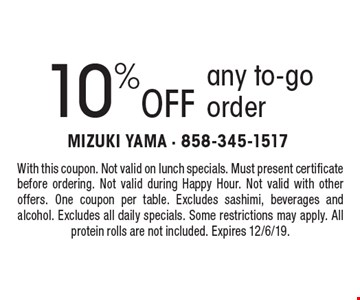 10% off any to-go order. With this coupon. Not valid on lunch specials. Must present certificate before ordering. Not valid during Happy Hour. Not valid with other offers. One coupon per table. Excludes sashimi, beverages and alcohol. Excludes all daily specials. Some restrictions may apply. All protein rolls are not included. Expires 12/6/19.