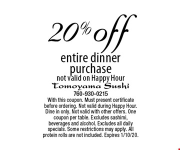 20% off entire dinner purchase, not valid on Happy Hour. With this coupon. Must present certificate before ordering. Not valid during Happy Hour. Dine in only. Not valid with other offers. One coupon per table. Excludes sashimi, beverages and alcohol. Excludes all daily specials. Some restrictions may apply. All protein rolls are not included. Expires 1/10/20.