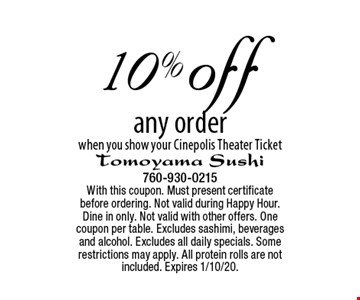 10% off any order when you show your Cinepolis Theater Ticket. With this coupon. Must present certificate before ordering. Not valid during Happy Hour. Dine in only. Not valid with other offers. One coupon per table. Excludes sashimi, beverages and alcohol. Excludes all daily specials. Some restrictions may apply. All protein rolls are not included. Expires 1/10/20.