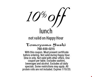 10% off lunch, not valid on Happy Hour. With this coupon. Must present certificate before ordering. Not valid during Happy Hour. Dine in only. Not valid with other offers. One coupon per table. Excludes sashimi, beverages and alcohol. Excludes all daily specials. Some restrictions may apply. All protein rolls are not included. Expires 1/10/20.
