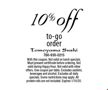 10% off to-go order. With this coupon. Not valid on lunch specials. Must present certificate before ordering. Not valid during Happy Hour. Not valid with other offers. One coupon per table. Excludes sashimi, beverages and alcohol. Excludes all daily specials. Some restrictions may apply. All protein rolls are not included. Expires 1/10/20.