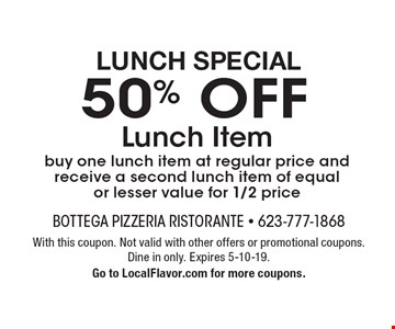 Lunch Special 50% OFF Lunch Item. Buy one lunch item at regular price and receive a second lunch item of equal or lesser value for 1/2 price. With this coupon. Not valid with other offers or promotional coupons. Dine in only. Expires 5-10-19. Go to LocalFlavor.com for more coupons.