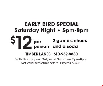 EARLY BIRD SPECIAL Saturday Night - 5pm-8pm $12 per person 2 games, shoes and a soda. With this coupon. Only valid Saturdays 5pm-8pm. Not valid with other offers. Expires 5-3-19.