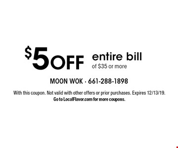 $5 OFF entire bill of $35 or more. With this coupon. Not valid with other offers or prior purchases. Expires 12/13/19.Go to LocalFlavor.com for more coupons.