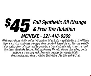 $45 Full Synthetic Oil Change & Free Tire Rotation. Oil change includes oil filter and up to 5 quarts of full synthetic or synthetic-blend oil. Additional disposal and shop supply fees may apply where permitted. Special oils and filters are available at an additional cost. Coupon must be presented at time of estimate. Valid on most cars and light trucks at Meineke Semoran Blvd. location only. Not valid with any other offers, special order parts or warranty work. See center manager for complete details. No cash value, void where prohibited. Limited time offer. Offer ends 6-3-19.