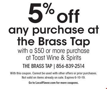 5% off any purchase at the Brass Tap with a $50 or more purchase at Toast Wine & Spirits. With this coupon. Cannot be used with other offers or prior purchases. Not valid on items already on sale. Expires 6-10-19. Go to LocalFlavor.com for more coupons.