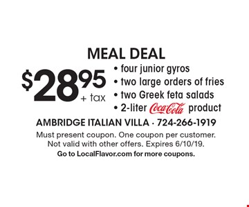 $28.95 + tax four junior gyros, two large orders of fries, two Greek feta salads and 2-liter coca cola product. Must present coupon. One coupon per customer. Not valid with other offers. Expires 6/10/19. Go to LocalFlavor.com for more coupons.